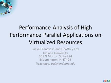 SALSASALSASALSASALSA Performance Analysis of High Performance Parallel Applications on Virtualized Resources Jaliya Ekanayake and Geoffrey Fox Indiana.