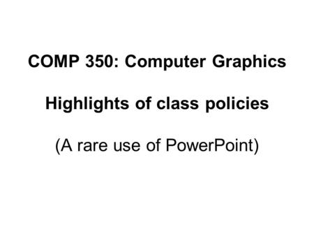 COMP 350: Computer Graphics Highlights of class policies (A rare use of PowerPoint)
