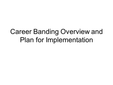 Career Banding Overview and Plan for Implementation.