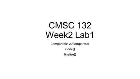 CMSC 132 Week2 Lab1 Comparable vs Comparator clone() finalize()