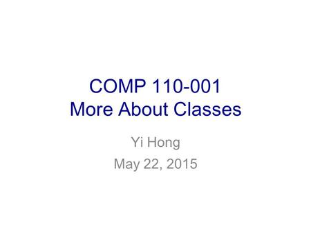 COMP 110-001 More About Classes Yi Hong May 22, 2015.
