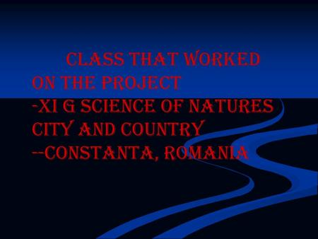 Class that worked on the project -XI G science of natures City and country --Constanta, Romania.