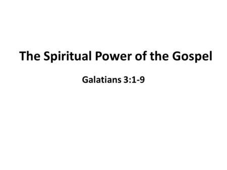 The Spiritual Power of the Gospel Galatians 3:1-9.