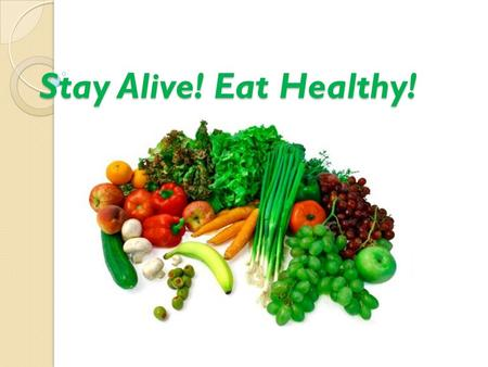 Stay Alive! Eat Healthy!.