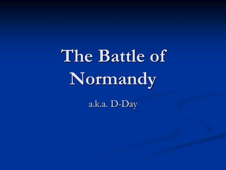 The Battle of Normandy a.k.a. D-Day. When it all happened Began June 6 th, 1944 Began June 6 th, 1944 Operation Neptune ended on June 30 th Operation.