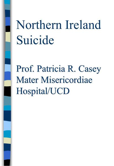 Prof. Patricia R. Casey Mater Misericordiae Hospital/UCD Northern Ireland Suicide Prof. Patricia R. Casey Mater Misericordiae Hospital/UCD.