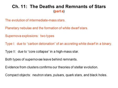 Ch. 11: The Deaths and Remnants of Stars (part a) The evolution of intermediate-mass stars. Planetary nebulae and the formation of white dwarf stars. Supernova.