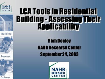 LCA Tools in Residential Building - Assessing Their Applicability Rich Dooley NAHB Research Center September 24, 2003.