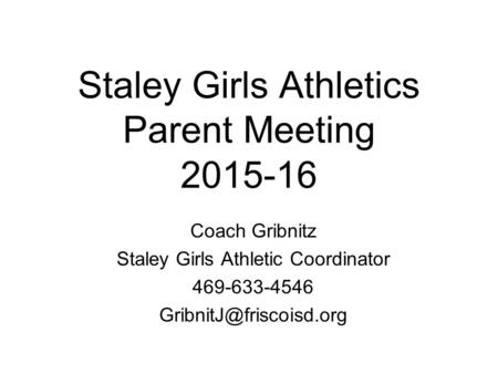 Staley Girls Athletics Parent Meeting 2015-16 Coach Gribnitz Staley Girls Athletic Coordinator 469-633-4546