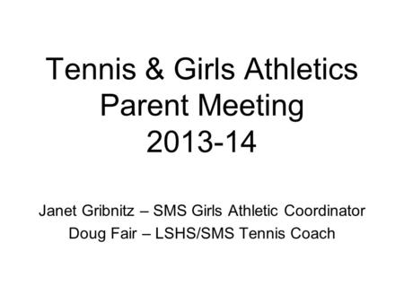 Tennis & Girls Athletics Parent Meeting 2013-14 Janet Gribnitz – SMS Girls Athletic Coordinator Doug Fair – LSHS/SMS Tennis Coach.