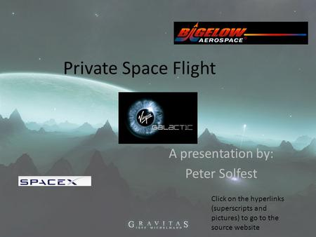 Private Space Flight A presentation by: Peter Solfest Click on the hyperlinks (superscripts and pictures) to go to the source website.