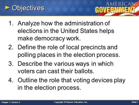 Copyright © Pearson Education, Inc.Slide 1 Chapter 7, Section 2 Objectives 1.Analyze how the administration of elections in the United States helps make.