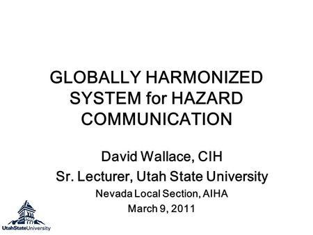 GLOBALLY HARMONIZED SYSTEM for HAZARD COMMUNICATION David Wallace, CIH Sr. Lecturer, Utah State University Nevada Local Section, AIHA March 9, 2011.