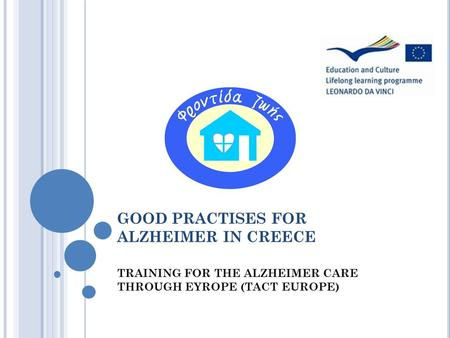 GOOD PRACTISES FOR ALZHEIMER IN CREECE TRAINING FOR THE ALZHEIMER CARE THROUGH EYROPE (TACT EUROPE)