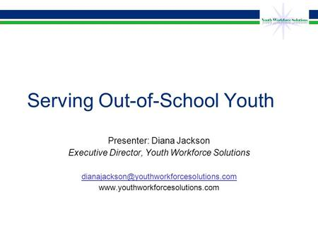 Serving Out-of-School Youth Presenter: Diana Jackson Executive Director, Youth Workforce Solutions