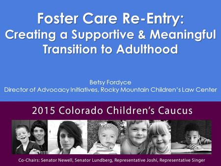 Foster Care Re-Entry: Creating a Supportive & Meaningful Transition to Adulthood Betsy Fordyce Director of Advocacy Initiatives, Rocky Mountain Children's.