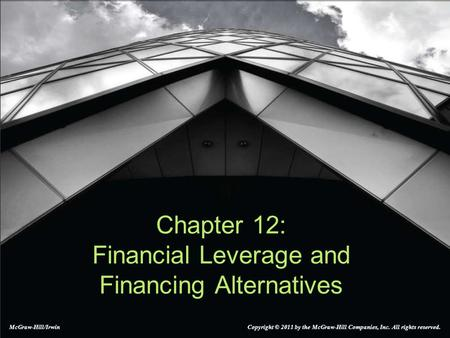 Chapter 12: Financial Leverage and Financing Alternatives McGraw-Hill/Irwin Copyright © 2011 by the McGraw-Hill Companies, Inc. All rights reserved.