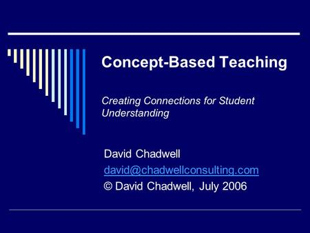 Concept-Based Teaching Creating Connections for Student Understanding David Chadwell © David Chadwell, July 2006.