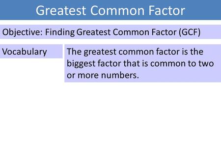 Greatest Common Factor Objective: Finding Greatest Common Factor (GCF) VocabularyThe greatest common factor is the biggest factor that is common to two.