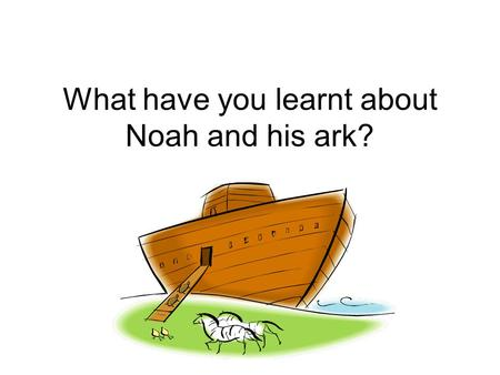 What have you learnt about Noah and his ark? Why was God sad? All the people were fighting and not caring for each other.