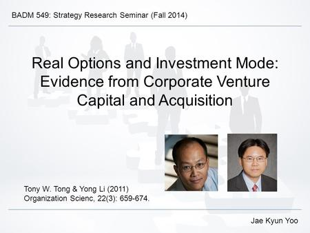 Real Options and Investment Mode: Evidence from Corporate Venture Capital and Acquisition Tony W. Tong & Yong Li (2011) Organization Scienc, 22(3): 659-674.