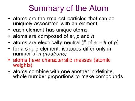 Summary of the Atom atoms are the smallest particles that can be uniquely associated with an element each element has unique atoms atoms are composed of.