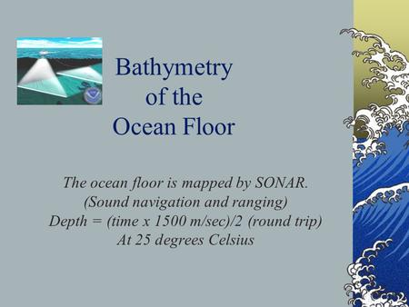 Bathymetry of the Ocean Floor The ocean floor is mapped by SONAR. (Sound navigation and ranging) Depth = (time x 1500 m/sec)/2 (round trip) At 25 degrees.