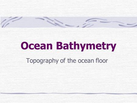 Ocean Bathymetry Topography of the ocean floor. Main Regions Continental Margins – drowned edges of the continents Deep-ocean Basins – the ocean floor.