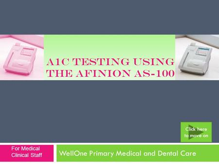 A1C TESTING USING THE AFINION AS-100 WellOne Primary Medical and Dental Care Click here to move on For Medical Clinical Staff.