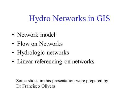 Hydro Networks in GIS Network model Flow on Networks Hydrologic networks Linear referencing on networks Some slides in this presentation were prepared.