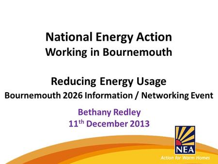 National Energy Action Working in Bournemouth Reducing Energy Usage Bournemouth 2026 Information / Networking Event Bethany Redley 11 th December 2013.