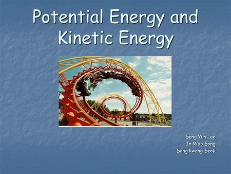 Potential Energy and Kinetic Energy Sang Yun Lee In Woo Song Song Kwang Seok.