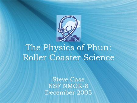 The Physics of Phun: Roller Coaster Science The Physics of Phun: Roller Coaster Science Steve Case NSF NMGK-8 December 2005.