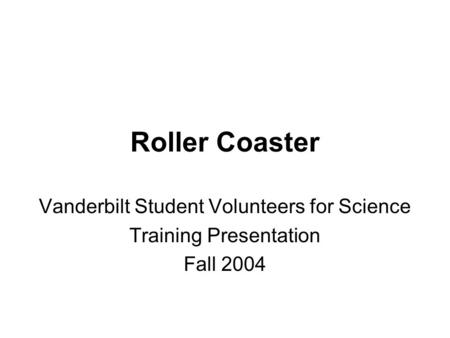 Roller Coaster Vanderbilt Student Volunteers for Science Training Presentation Fall 2004.