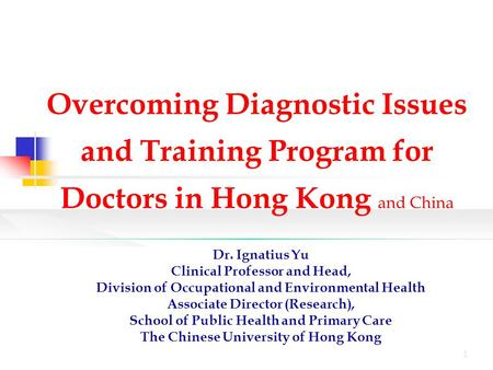 1 Overcoming Diagnostic Issues and Training Program for Doctors in Hong Kong and China Dr. Ignatius Yu Clinical Professor and Head, Division of Occupational.