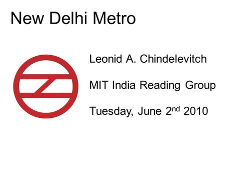 New Delhi Metro Leonid A. Chindelevitch MIT India Reading Group Tuesday, June 2 nd 2010.