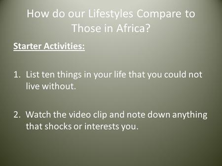 How do our Lifestyles Compare to Those in Africa? Starter Activities: 1.List ten things in your life that you could not live without. 2. Watch the video.