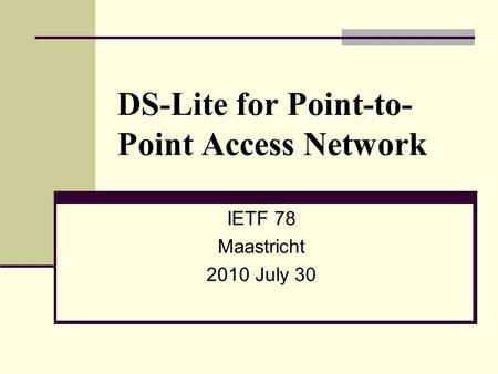 DS-Lite for Point-to- Point Access Network IETF 78 Maastricht 2010 July 30.