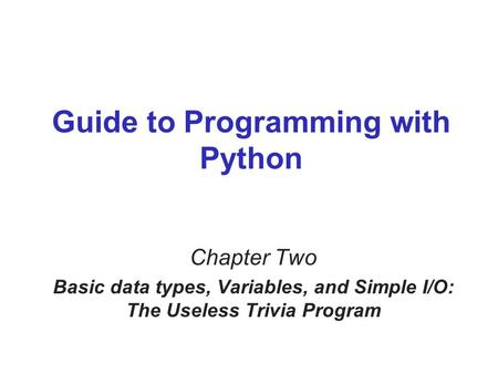 Guide to Programming with Python Chapter Two Basic data types, Variables, and Simple I/O: The Useless Trivia Program.