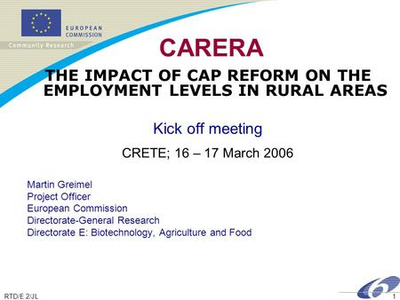 RTD/E.2/JL1 CARERA THE IMPACT OF CAP REFORM ON THE EMPLOYMENT LEVELS IN RURAL AREAS Kick off meeting CRETE; 16 – 17 March 2006 Martin Greimel Project Officer.