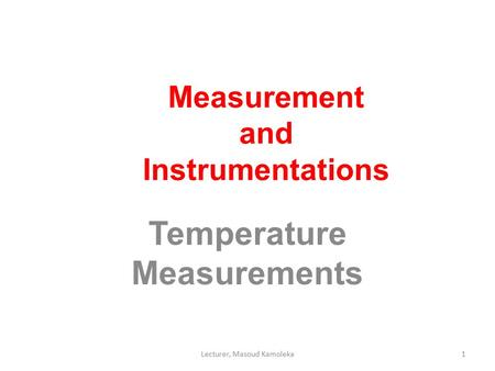 Measurement and Instrumentations Temperature Measurements 1Lecturer, Masoud Kamoleka.