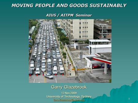 1 MOVING PEOPLE AND GOODS SUSTAINABLY AIUS / AITPM Seminar Garry Glazebrook 12 Nov 2009 University of Technology, Sydney