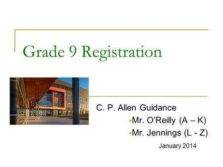 Grade 9 Registration C. P. Allen Guidance  Mr. O'Reilly (A – K)  Mr. Jennings (L - Z) January 2014.