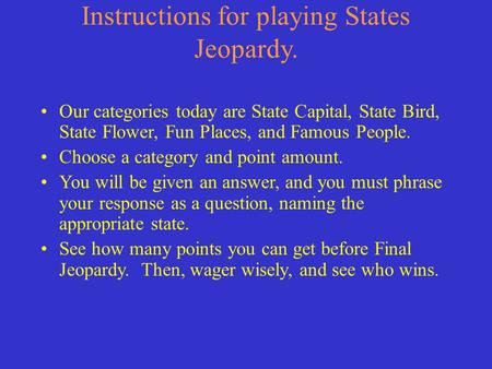 Instructions for playing States Jeopardy. Our categories today are State Capital, State Bird, State Flower, Fun Places, and Famous People. Choose a category.