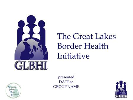 Presented DATE to GROUP NAME The Great Lakes Border Health Initiative.