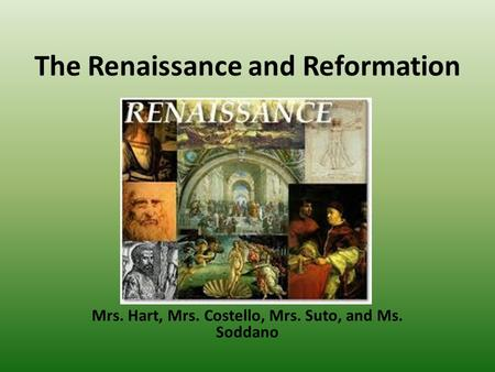 The Renaissance and Reformation Mrs. Hart, Mrs. Costello, Mrs. Suto, and Ms. Soddano.