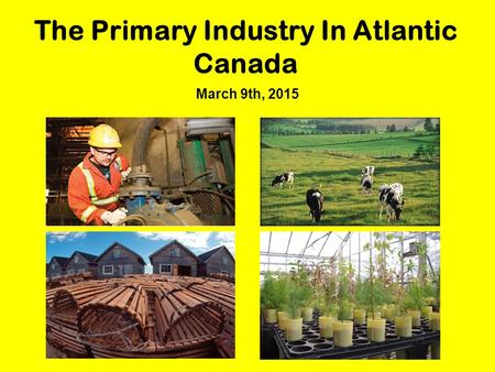 The Primary Industry In Atlantic Canada March 9th, 2015.