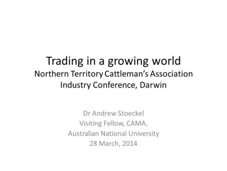 Trading in a growing world Northern Territory Cattleman's Association Industry Conference, Darwin Dr Andrew Stoeckel Visiting Fellow, CAMA, Australian.