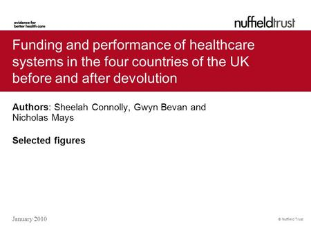 © Nuffield Trust Authors: Sheelah Connolly, Gwyn Bevan and Nicholas Mays Selected figures January 2010 Funding and performance of healthcare systems in.