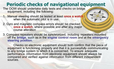 Periodic checks of navigational equipment The OOW should undertake daily tests and checks on bridge equipment, including the following: 1.Manual steering.